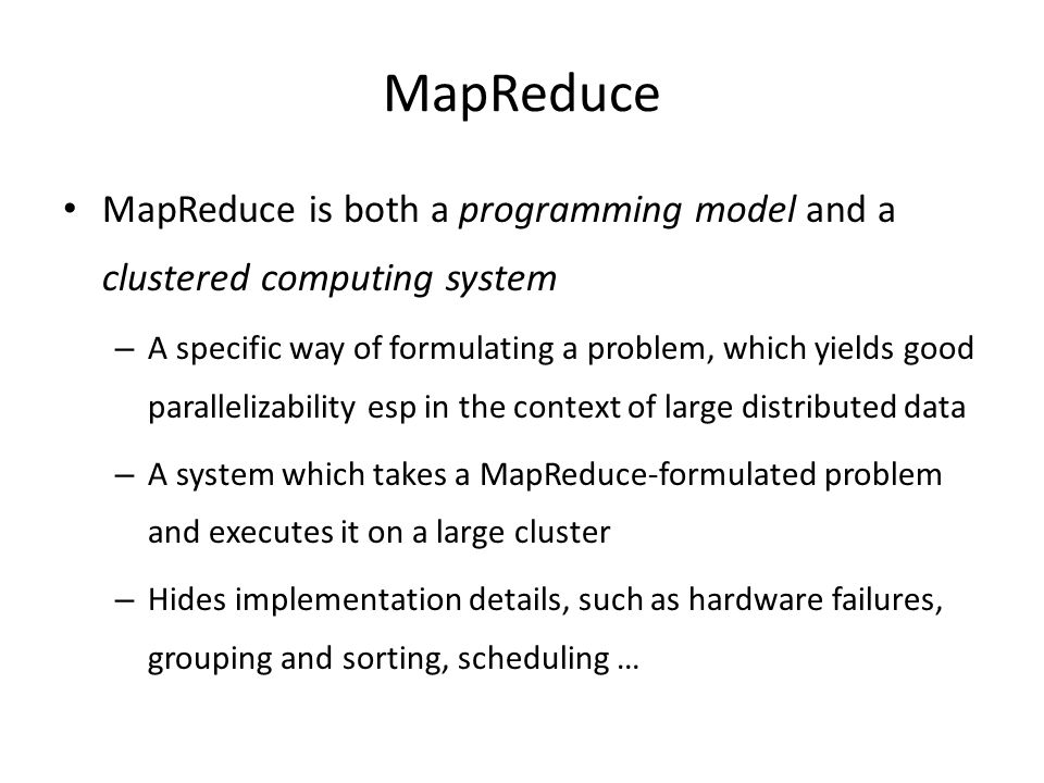 MapReduce MapReduce is both a programming model and a clustered computing system – A specific way of formulating a problem, which yields good parallelizability esp in the context of large distributed data – A system which takes a MapReduce-formulated problem and executes it on a large cluster – Hides implementation details, such as hardware failures, grouping and sorting, scheduling …