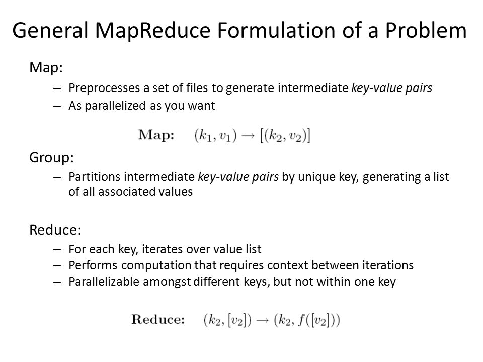 General MapReduce Formulation of a Problem Map: – Preprocesses a set of files to generate intermediate key-value pairs – As parallelized as you want Group: – Partitions intermediate key-value pairs by unique key, generating a list of all associated values Reduce: – For each key, iterates over value list – Performs computation that requires context between iterations – Parallelizable amongst different keys, but not within one key