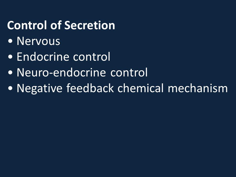 Control of Secretion Nervous Endocrine control Neuro-endocrine control Negative feedback chemical mechanism