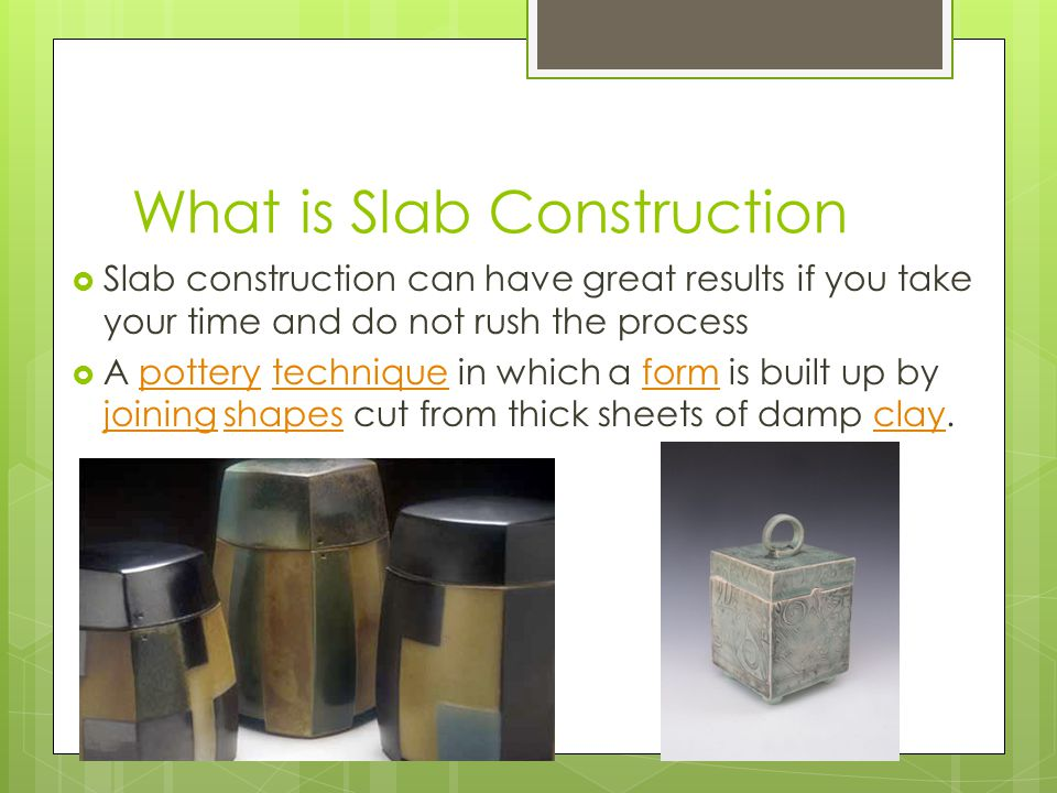 What is Slab Construction  Slab construction can have great results if you take your time and do not rush the process  A pottery technique in which a form is built up by joining shapes cut from thick sheets of damp clay.potterytechniqueform joiningshapesclay