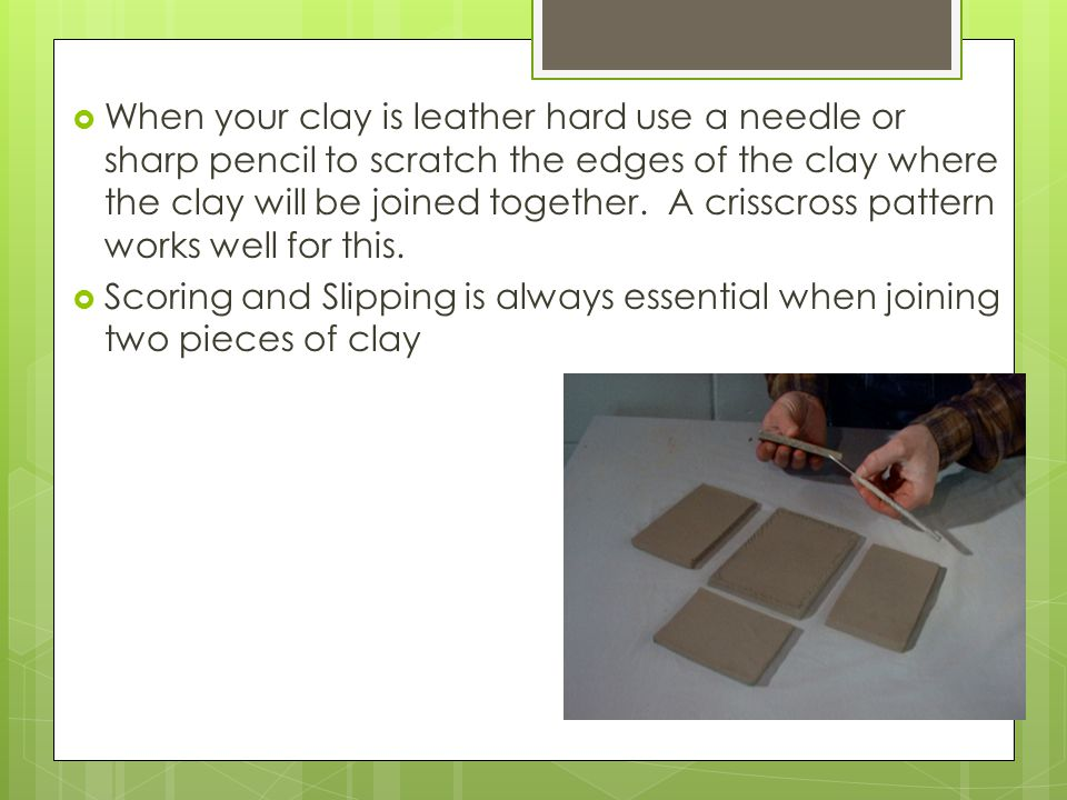  When your clay is leather hard use a needle or sharp pencil to scratch the edges of the clay where the clay will be joined together.