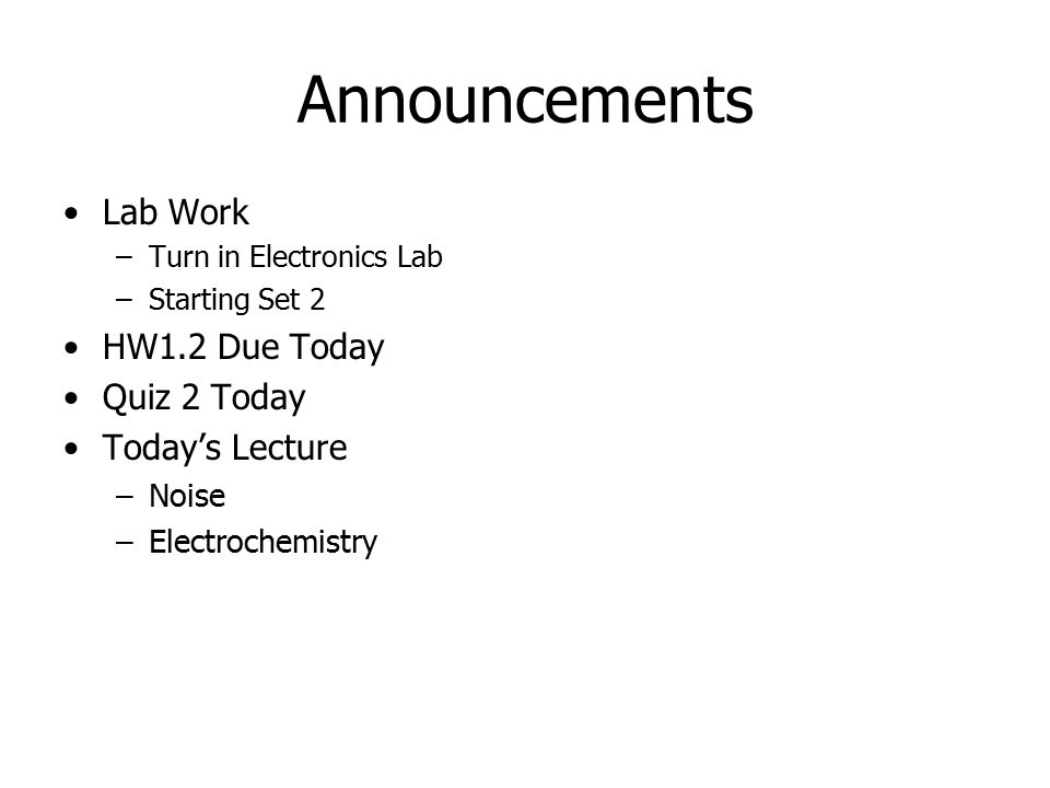 Announcements Lab Work –Turn in Electronics Lab –Starting Set 2 HW1.2 Due Today Quiz 2 Today Today's Lecture –Noise –Electrochemistry