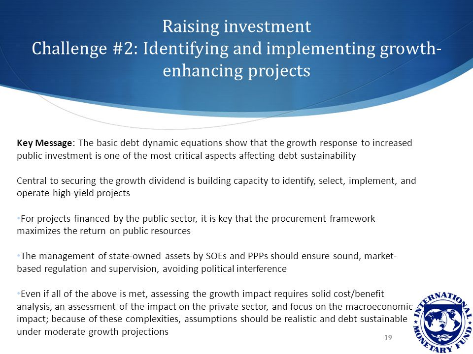 Raising investment Challenge #2: Identifying and implementing growth- enhancing projects 19 Key Message: The basic debt dynamic equations show that the growth response to increased public investment is one of the most critical aspects affecting debt sustainability Central to securing the growth dividend is building capacity to identify, select, implement, and operate high-yield projects For projects financed by the public sector, it is key that the procurement framework maximizes the return on public resources The management of state-owned assets by SOEs and PPPs should ensure sound, market- based regulation and supervision, avoiding political interference Even if all of the above is met, assessing the growth impact requires solid cost/benefit analysis, an assessment of the impact on the private sector, and focus on the macroeconomic impact; because of these complexities, assumptions should be realistic and debt sustainable under moderate growth projections