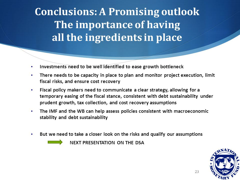 Conclusions: A Promising outlook The importance of having all the ingredients in place Investments need to be well identified to ease growth bottleneck There needs to be capacity in place to plan and monitor project execution, limit fiscal risks, and ensure cost recovery Fiscal policy makers need to communicate a clear strategy, allowing for a temporary easing of the fiscal stance, consistent with debt sustainability under prudent growth, tax collection, and cost recovery assumptions The IMF and the WB can help assess policies consistent with macroeconomic stability and debt sustainability But we need to take a closer look on the risks and qualify our assumptions NEXT PRESENTATION ON THE DSA 23