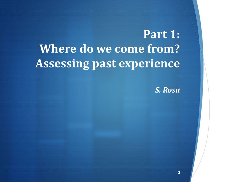 Part 1: Where do we come from? Assessing past experience S. Rosa 3