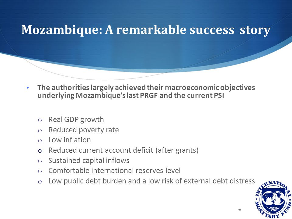 Mozambique: A remarkable success story The authorities largely achieved their macroeconomic objectives underlying Mozambique's last PRGF and the current PSI o Real GDP growth o Reduced poverty rate o Low inflation o Reduced current account deficit (after grants) o Sustained capital inflows o Comfortable international reserves level o Low public debt burden and a low risk of external debt distress 4