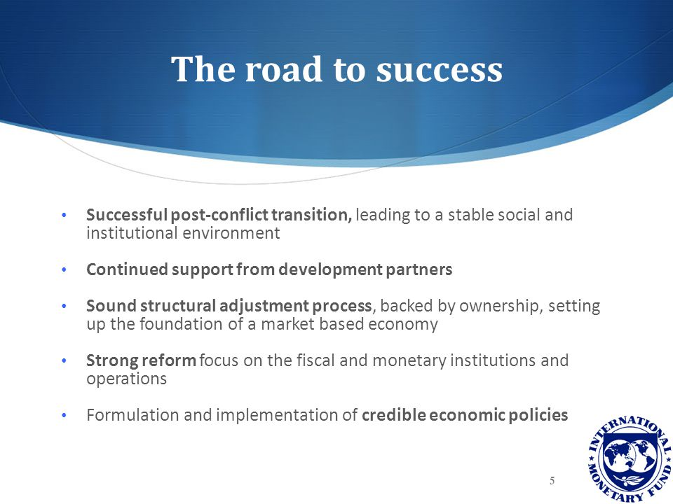 The road to success Successful post-conflict transition, leading to a stable social and institutional environment Continued support from development p