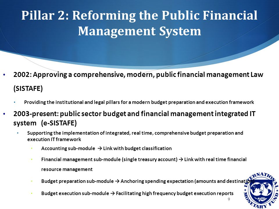 Pillar 2: Reforming the Public Financial Management System 2002: Approving a comprehensive, modern, public financial management Law (SISTAFE) Providin