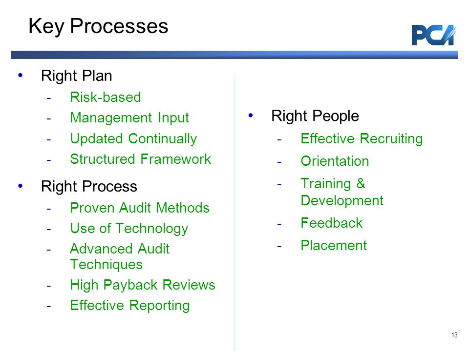 Key Processes Right Plan -Risk-based -Management Input -Updated Continually -Structured Framework Right Process -Proven Audit Methods -Use of Technology -Advanced Audit Techniques -High Payback Reviews -Effective Reporting Right People -Effective Recruiting -Orientation -Training & Development -Feedback -Placement 13