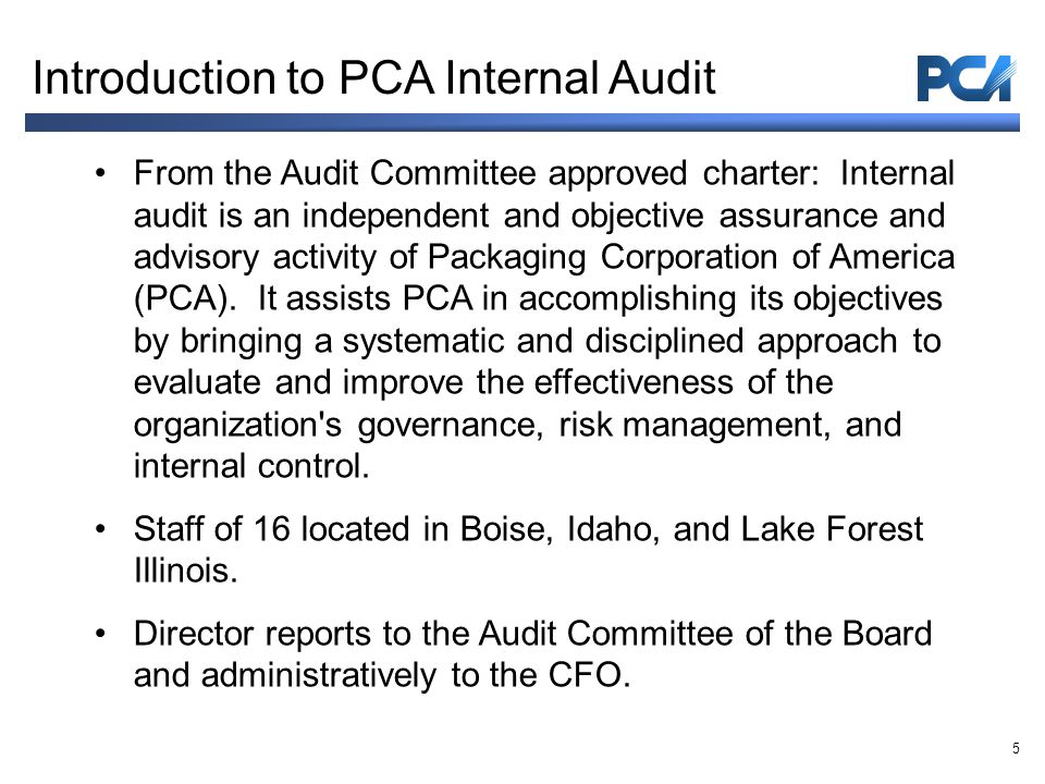 From the Audit Committee approved charter: Internal audit is an independent and objective assurance and advisory activity of Packaging Corporation of America (PCA).