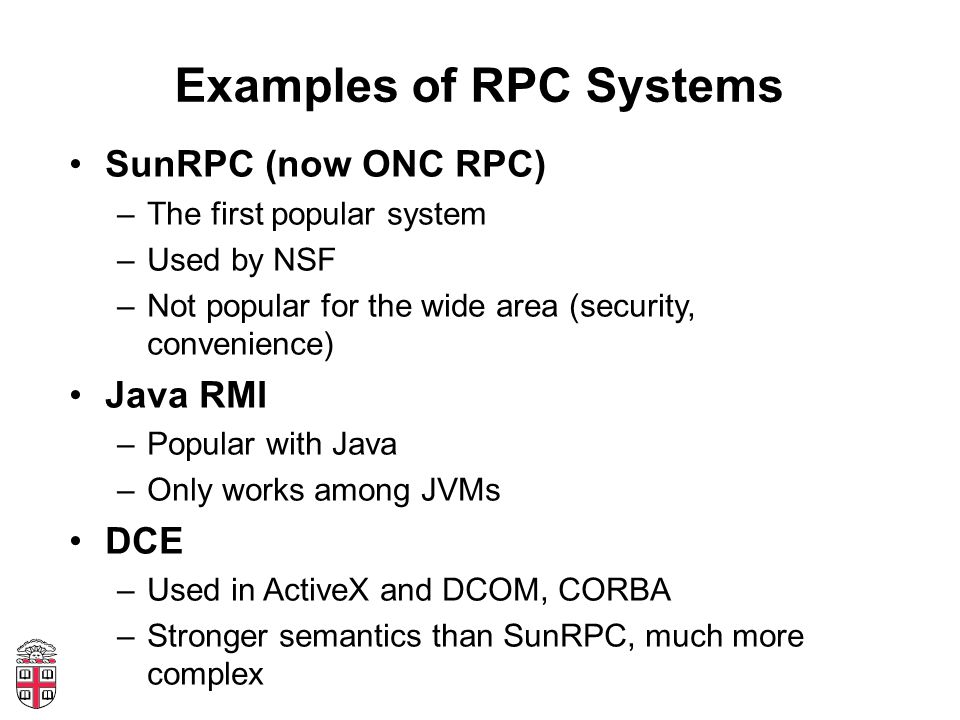 Examples of RPC Systems SunRPC (now ONC RPC) –The first popular system –Used by NSF –Not popular for the wide area (security, convenience) Java RMI –P