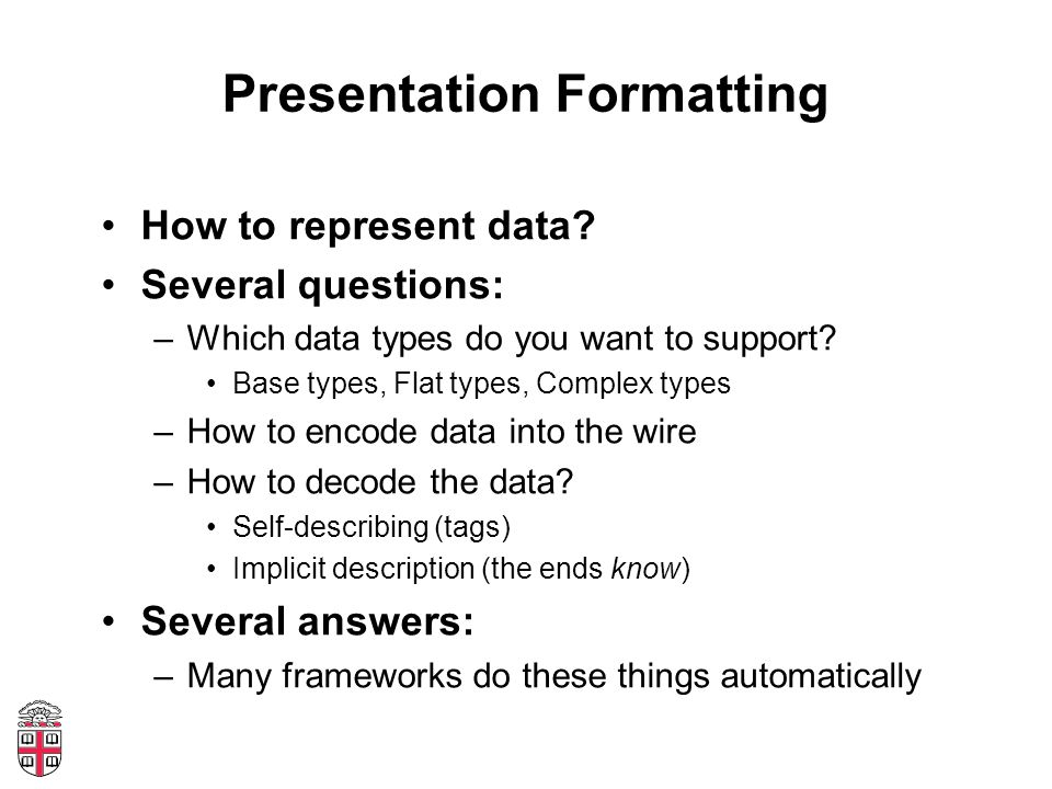 Presentation Formatting How to represent data? Several questions: –Which data types do you want to support? Base types, Flat types, Complex types –How