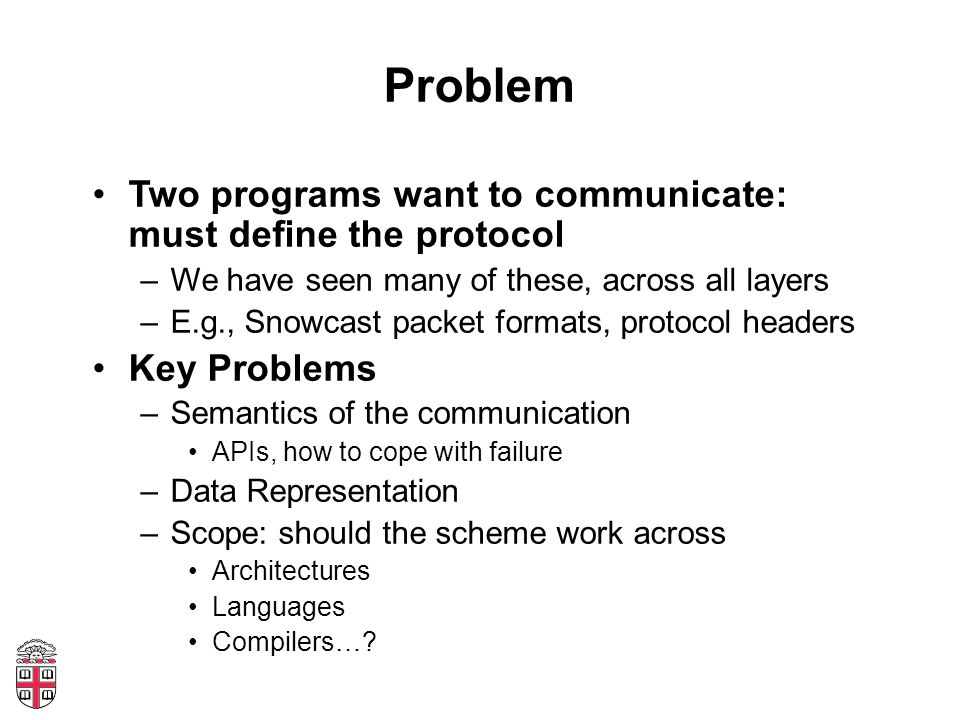 Problem Two programs want to communicate: must define the protocol –We have seen many of these, across all layers –E.g., Snowcast packet formats, prot
