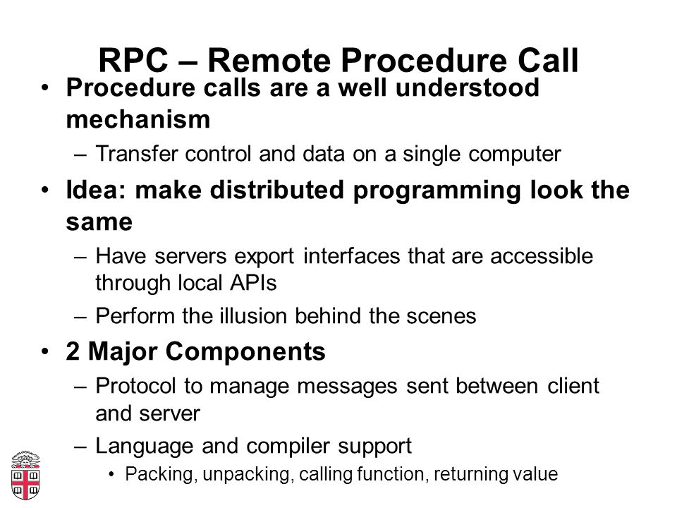 RPC – Remote Procedure Call Procedure calls are a well understood mechanism –Transfer control and data on a single computer Idea: make distributed pro