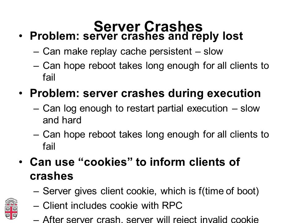 Server Crashes Problem: server crashes and reply lost –Can make replay cache persistent – slow –Can hope reboot takes long enough for all clients to f