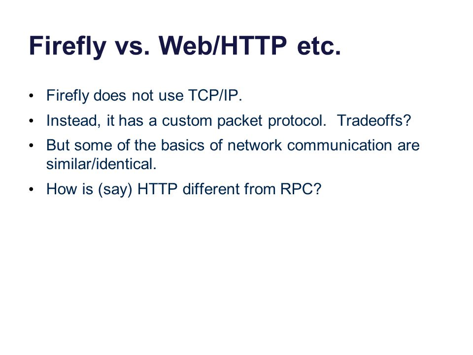 Firefly vs. Web/HTTP etc. Firefly does not use TCP/IP. Instead, it has a custom packet protocol. Tradeoffs? But some of the basics of network communic