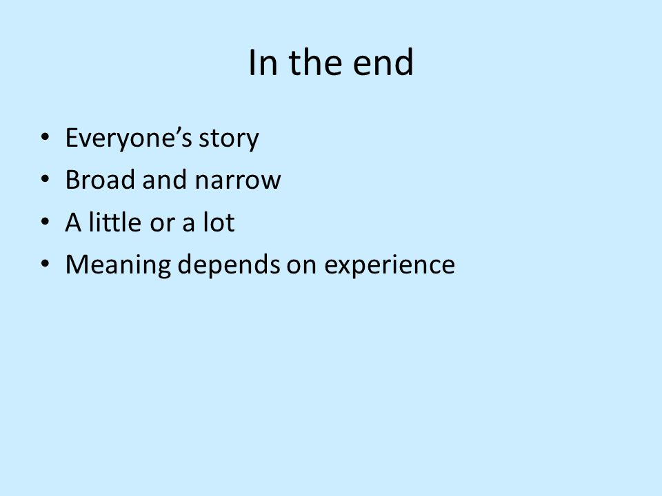 In the end Everyone's story Broad and narrow A little or a lot Meaning depends on experience