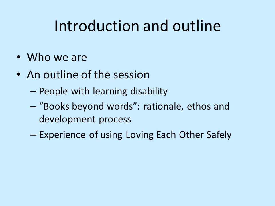 Introduction and outline Who we are An outline of the session – People with learning disability – Books beyond words : rationale, ethos and development process – Experience of using Loving Each Other Safely