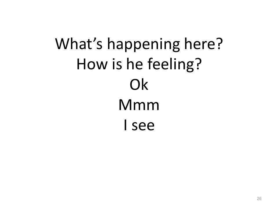 What's happening here? How is he feeling? Ok Mmm I see 26