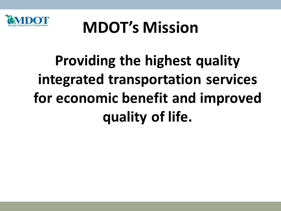 MDOT's Mission Providing the highest quality integrated transportation services for economic benefit and improved quality of life.