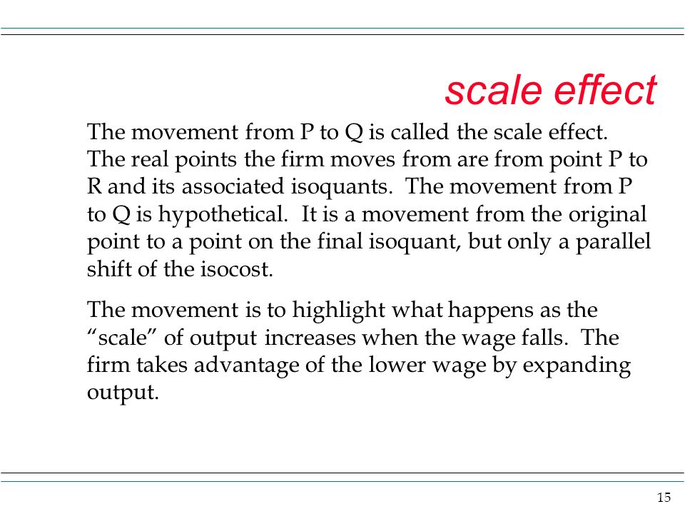 15 scale effect The movement from P to Q is called the scale effect. The real points the firm moves from are from point P to R and its associated isoq