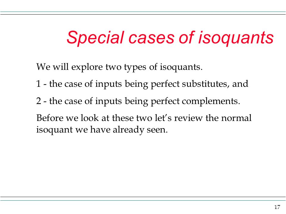 17 Special cases of isoquants We will explore two types of isoquants. 1 - the case of inputs being perfect substitutes, and 2 - the case of inputs bei