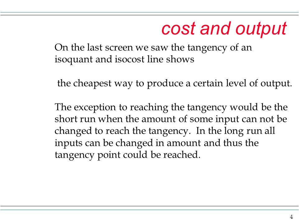 4 cost and output On the last screen we saw the tangency of an isoquant and isocost line shows the cheapest way to produce a certain level of output.