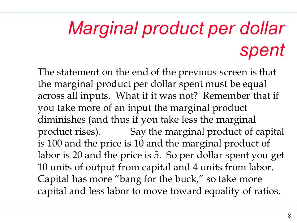 8 Marginal product per dollar spent The statement on the end of the previous screen is that the marginal product per dollar spent must be equal across