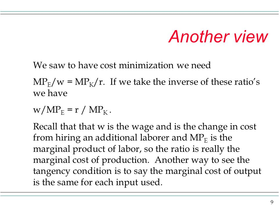 9 Another view We saw to have cost minimization we need MP E /w = MP K /r. If we take the inverse of these ratio's we have w/MP E = r / MP K. Recall t