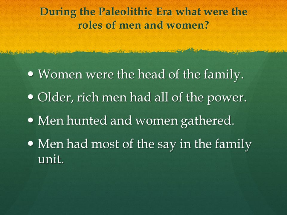 During the Paleolithic Era what were the roles of men and women? Women were the head of the family. Women were the head of the family. Older, rich men