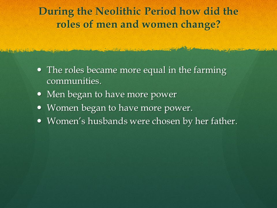 During the Neolithic Period how did the roles of men and women change? The roles became more equal in the farming communities. The roles became more e