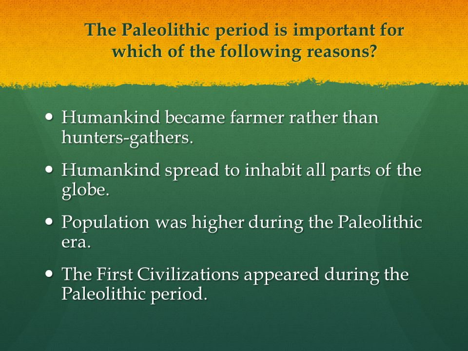 The Paleolithic period is important for which of the following reasons.