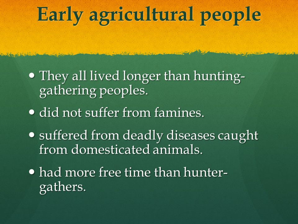 Early agricultural people They all lived longer than hunting- gathering peoples. They all lived longer than hunting- gathering peoples. did not suffer