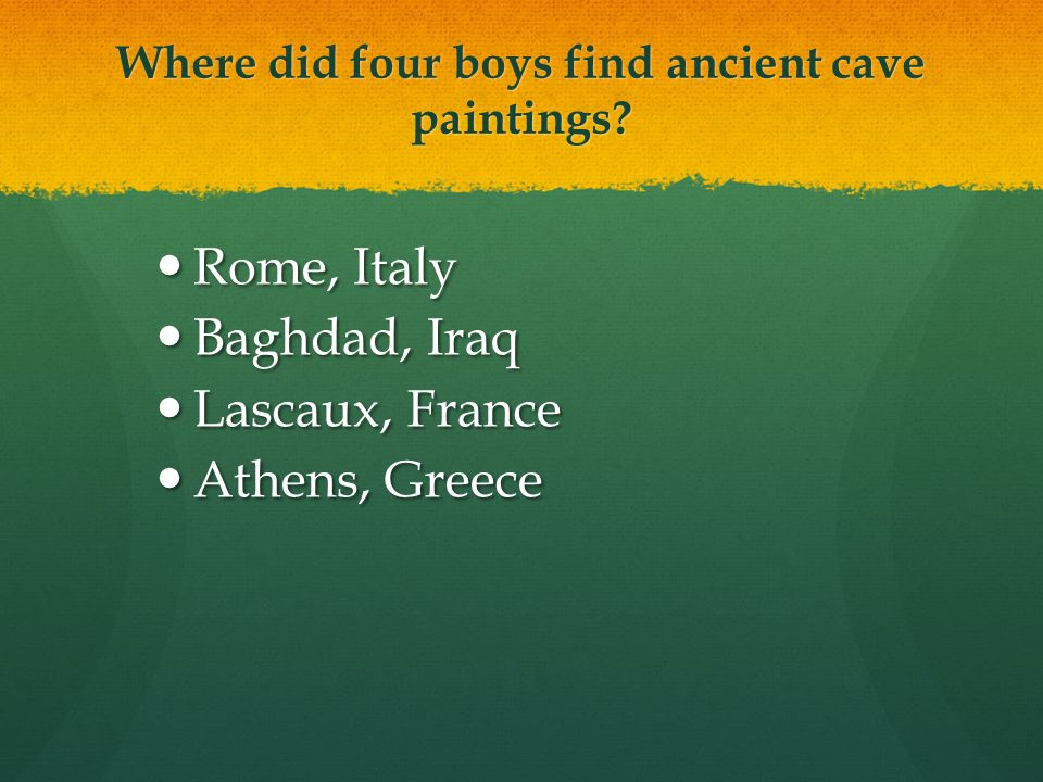 Where did four boys find ancient cave paintings? Rome, Italy Rome, Italy Baghdad, Iraq Baghdad, Iraq Lascaux, France Lascaux, France Athens, Greece At