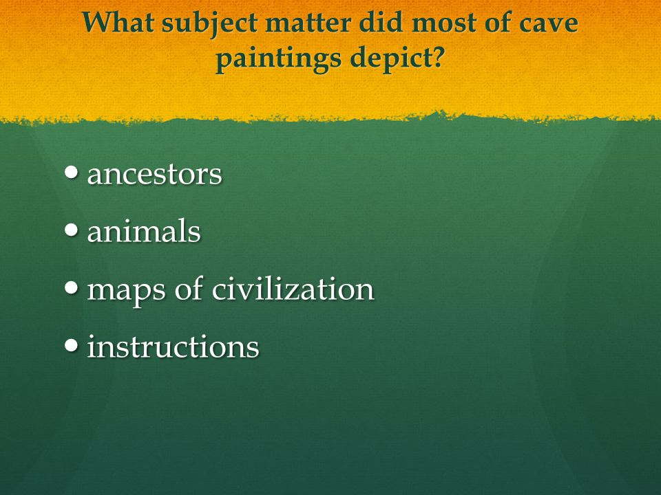 What subject matter did most of cave paintings depict? ancestors ancestors animals animals maps of civilization maps of civilization instructions inst