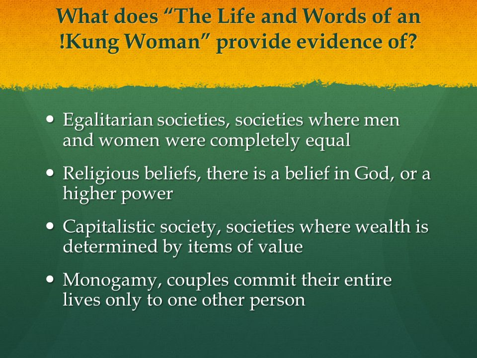 "What does ""The Life and Words of an !Kung Woman"" provide evidence of? Egalitarian societies, societies where men and women were completely equal Egali"