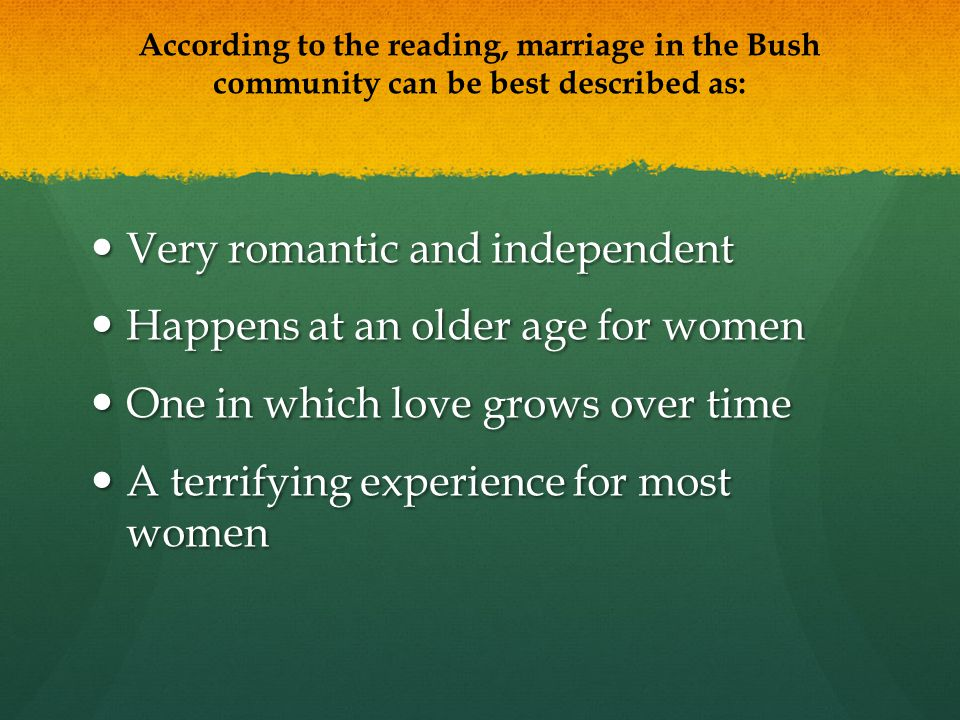 According to the reading, marriage in the Bush community can be best described as: Very romantic and independent Very romantic and independent Happens at an older age for women Happens at an older age for women One in which love grows over time One in which love grows over time A terrifying experience for most women A terrifying experience for most women
