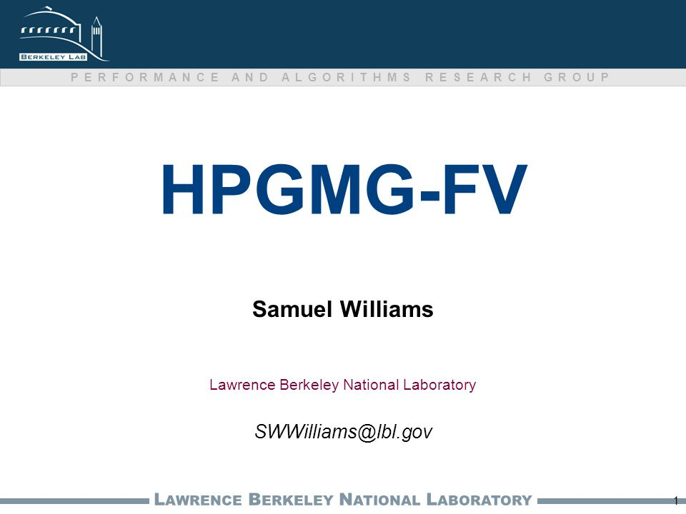L AWRENCE B ERKELEY N ATIONAL L ABORATORY PERFORMANCE AND ALGORITHMS RESEARCH GROUP HPGMG-FV Samuel Williams 1 Lawrence Berkeley National Laboratory S