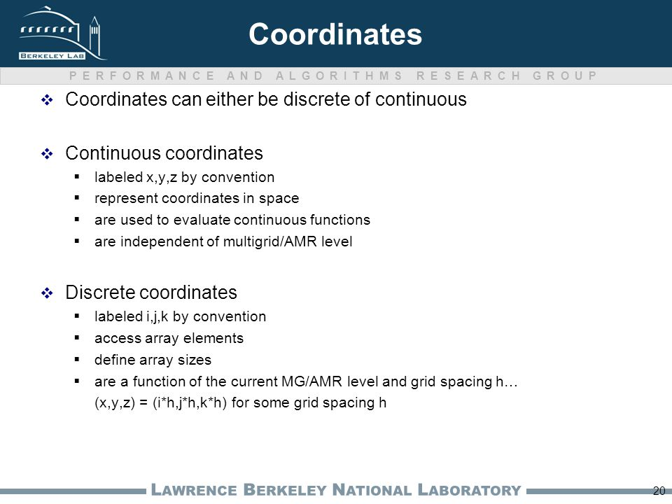 PERFORMANCE AND ALGORITHMS RESEARCH GROUP L AWRENCE B ERKELEY N ATIONAL L ABORATORY Coordinates  Coordinates can either be discrete of continuous  C