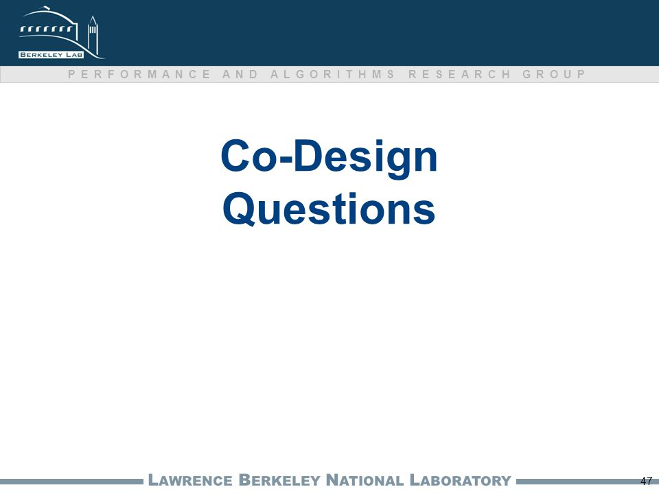 L AWRENCE B ERKELEY N ATIONAL L ABORATORY PERFORMANCE AND ALGORITHMS RESEARCH GROUP Co-Design Questions 47