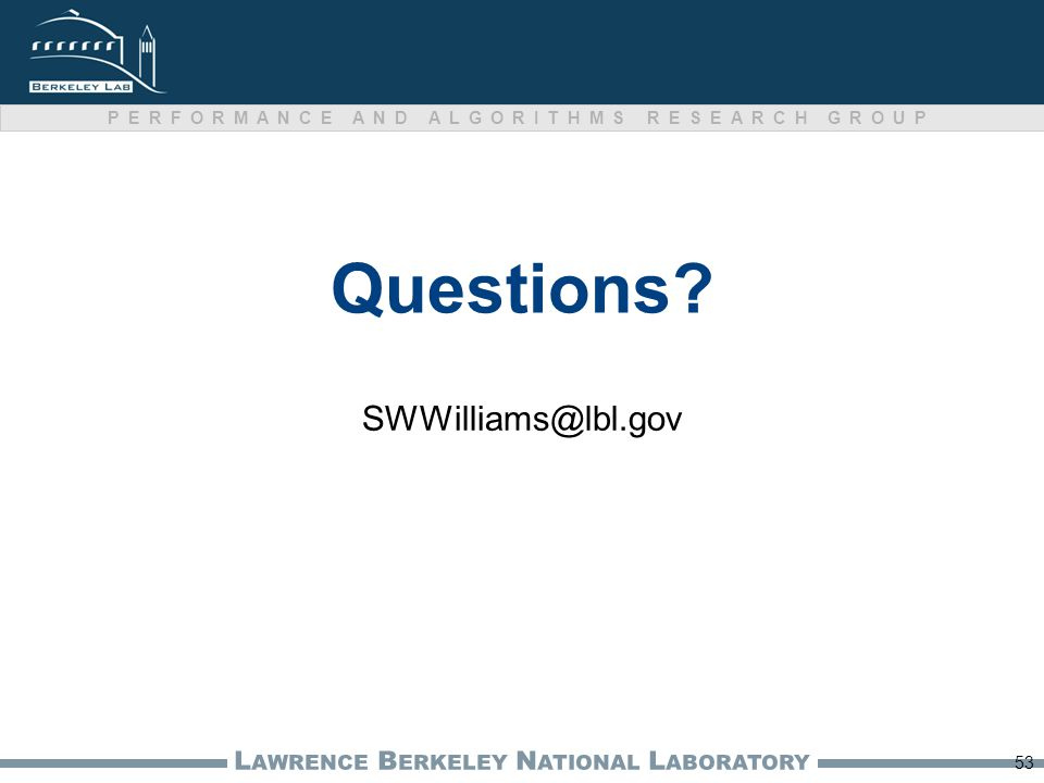 L AWRENCE B ERKELEY N ATIONAL L ABORATORY PERFORMANCE AND ALGORITHMS RESEARCH GROUP Questions? SWWilliams@lbl.gov 53