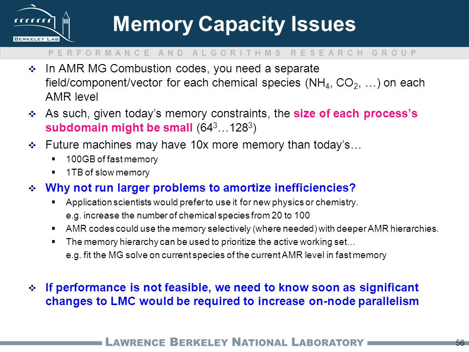 PERFORMANCE AND ALGORITHMS RESEARCH GROUP L AWRENCE B ERKELEY N ATIONAL L ABORATORY Memory Capacity Issues  In AMR MG Combustion codes, you need a separate field/component/vector for each chemical species (NH 4, CO 2, …) on each AMR level  As such, given today's memory constraints, the size of each process's subdomain might be small (64 3 …128 3 )  Future machines may have 10x more memory than today's…  100GB of fast memory  1TB of slow memory  Why not run larger problems to amortize inefficiencies.