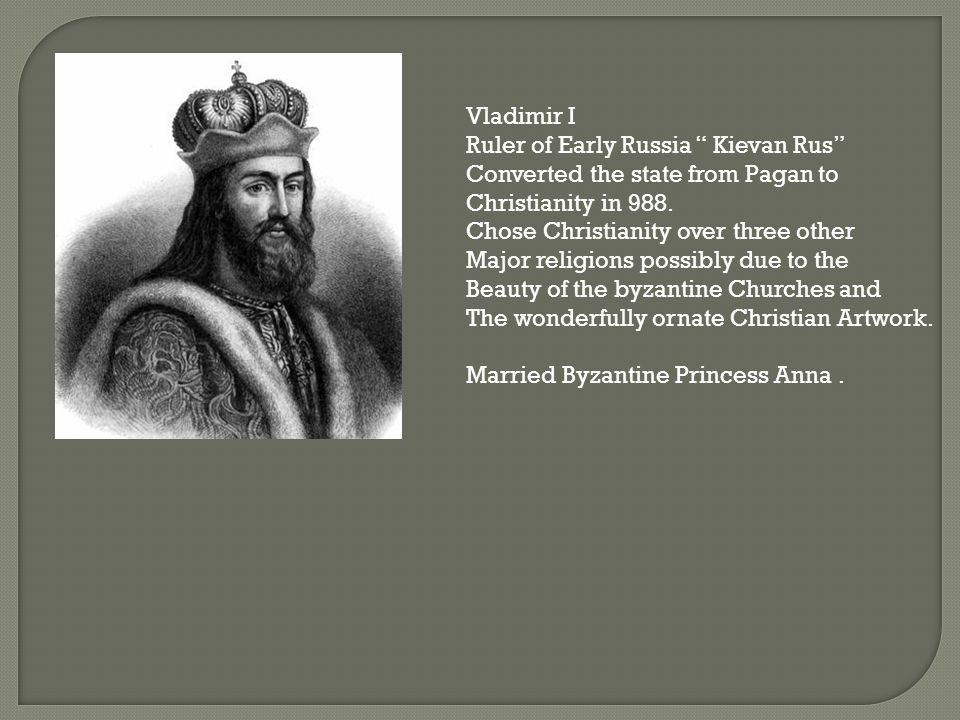Vladimir I Ruler of Early Russia Kievan Rus Converted the state from Pagan to Christianity in 988.