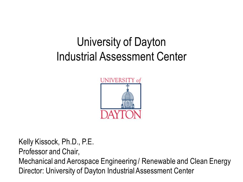 University of Dayton Industrial Assessment Center Kelly Kissock, Ph.D., P.E. Professor and Chair, Mechanical and Aerospace Engineering / Renewable and
