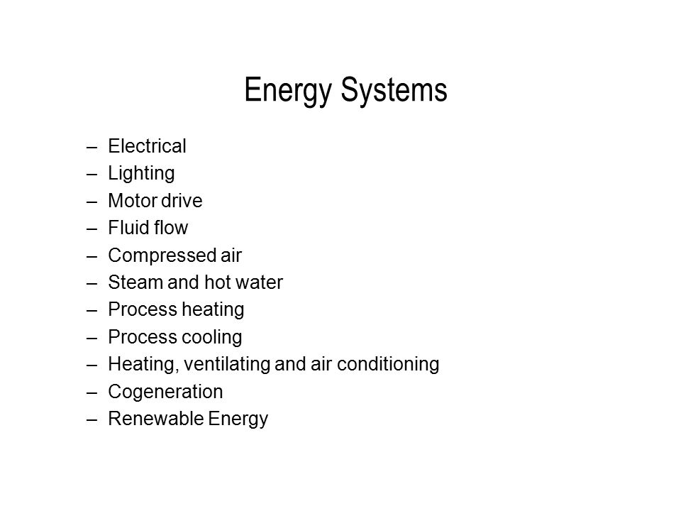 Energy Systems –Electrical –Lighting –Motor drive –Fluid flow –Compressed air –Steam and hot water –Process heating –Process cooling –Heating, ventilating and air conditioning –Cogeneration –Renewable Energy