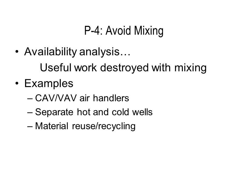 P-4: Avoid Mixing Availability analysis… Useful work destroyed with mixing Examples –CAV/VAV air handlers –Separate hot and cold wells –Material reuse/recycling