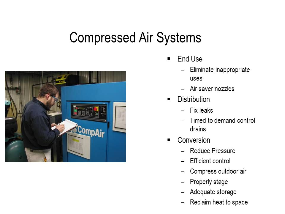 Compressed Air Systems  End Use –Eliminate inappropriate uses –Air saver nozzles  Distribution –Fix leaks –Timed to demand control drains  Conversion –Reduce Pressure –Efficient control –Compress outdoor air –Properly stage –Adequate storage –Reclaim heat to space