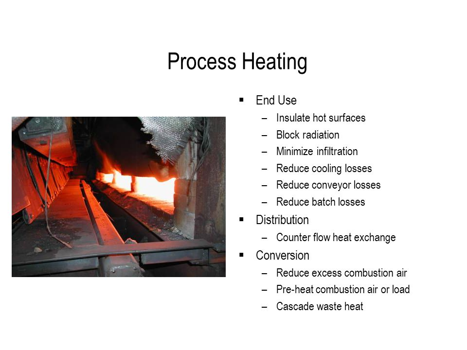 Process Heating  End Use –Insulate hot surfaces –Block radiation –Minimize infiltration –Reduce cooling losses –Reduce conveyor losses –Reduce batch losses  Distribution –Counter flow heat exchange  Conversion –Reduce excess combustion air –Pre-heat combustion air or load –Cascade waste heat