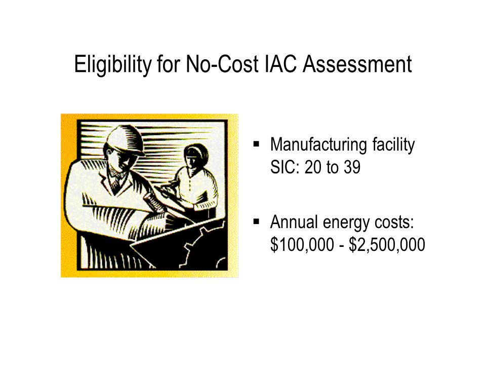 Eligibility for No-Cost IAC Assessment  Manufacturing facility SIC: 20 to 39  Annual energy costs: $100,000 - $2,500,000