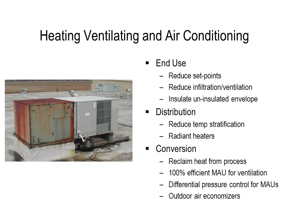 Heating Ventilating and Air Conditioning  End Use –Reduce set-points –Reduce infiltration/ventilation –Insulate un-insulated envelope  Distribution –Reduce temp stratification –Radiant heaters  Conversion –Reclaim heat from process –100% efficient MAU for ventilation –Differential pressure control for MAUs –Outdoor air economizers